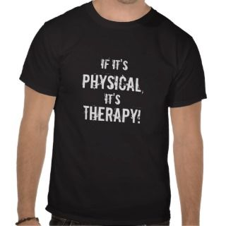If Its , Physical,, Its, Therapy T Shirts