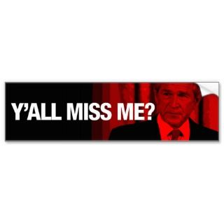 all Miss Me? George W. Bush Bumper Sticker