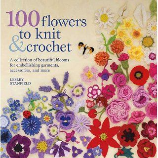100 Flowers to Knit & Crochet A Collection of Beautiful Blooms for