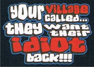 YOUR VILLAGE CALLED WANT THEIR IDIOT BACK Rude Mean Funky Stupid Funny