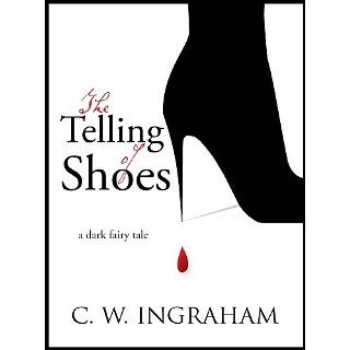 The Telling Of Shoes ~ a dark fairy tale C.W. Ingraham
