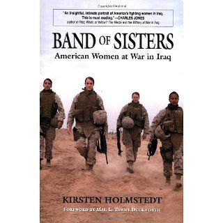 Band of Sisters: American Women at War in Iraq: Kirsten Holmstedt