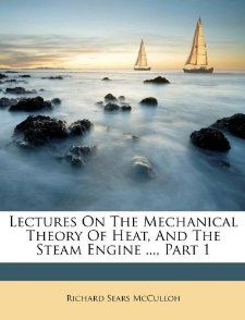 Lectures On The Mechanical Theory Of Heat, And The Steam Engine